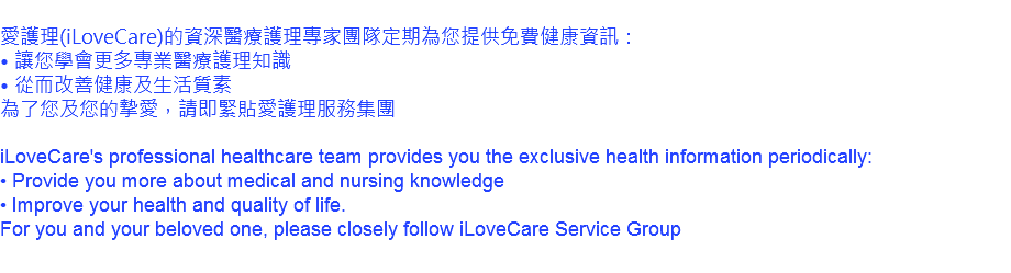 愛護理(iLoveCare)的資深醫療護理專家團隊定期為您提供免費健康資訊: • 讓您學會更多專業醫療護理知識 • 從而改善健康及生活質素 為了您及您的摯愛,請即緊貼愛護理服務集團 iLoveCare's professional healthcare team provides you the exclusive health information periodically: • Provide you more about medical and nursing knowledge • Improve your health and quality of life. For you and your beloved one, please closely follow iLoveCare Service Group